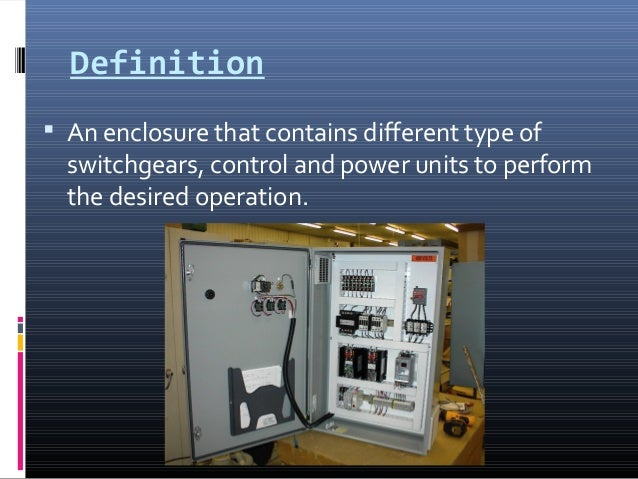 Definition  An enclosure that contains different type of switchgears, control and power units to perform the desired oper...