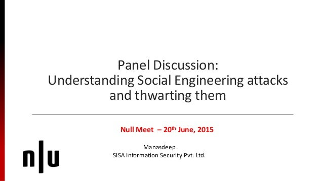 Panel Discussion: Understanding Social Engineering attacks and thwarting them Null Meet – 20th June, 2015 Manasdeep SISA I...