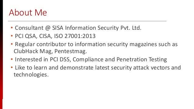 www.sisainfosec.com About Me • Consultant @ SISA Information Security Pvt. Ltd. • PCI QSA, CISA, ISO 27001:2013 • Regular ...
