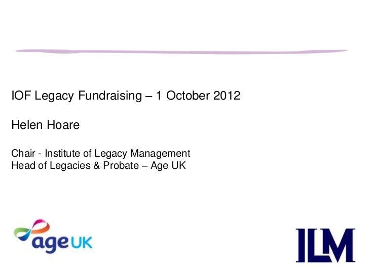 IOF Legacy Fundraising – 1 October 2012Helen HoareChair - Institute of Legacy ManagementHead of Legacies & Probate – Age UK