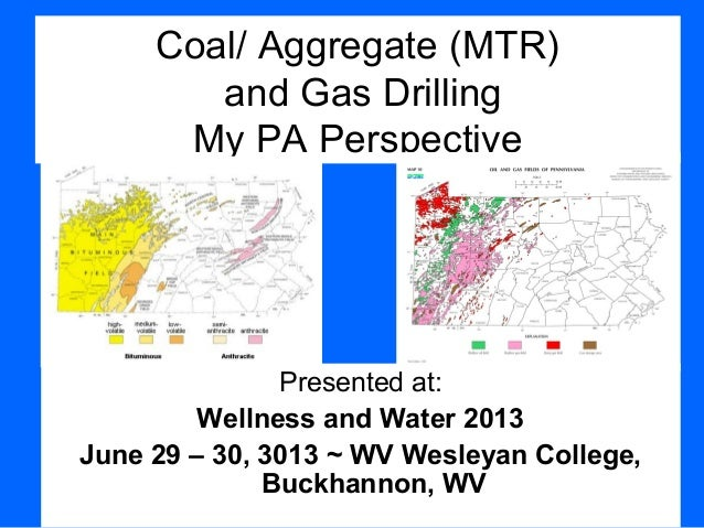 Coal/ Aggregate (MTR) and Gas Drilling My PA Perspective Presented at: Wellness and Water 2013 June 29 – 30, 3013 ~ WV Wes...