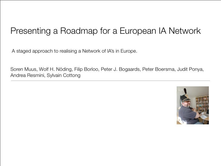 Presenting a Roadmap for a European IA Network  A staged approach to realising a Network of IA's in Europe.   Soren Muus, ...