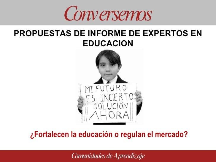 PROPUESTAS DE INFORME DE EXPERTOS EN EDUCACION Conversemos Comunidades de Aprendizaje ¿Fortalecen la educación o regulan e...