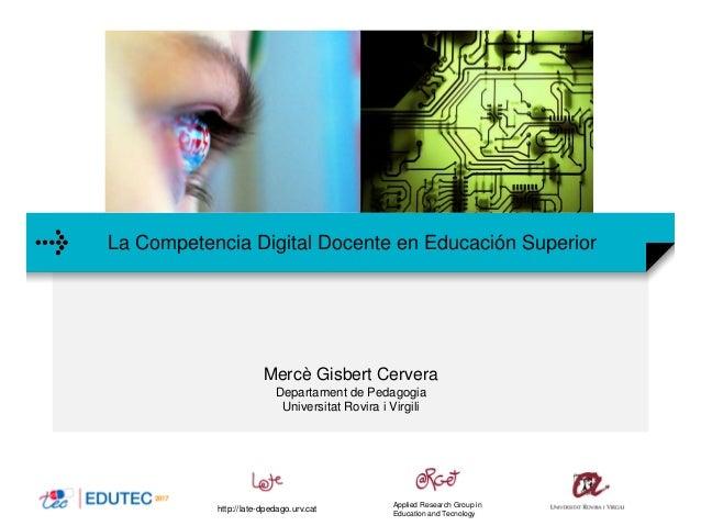 La Competencia Digital Docente en Educación Superior Mercè Gisbert Cervera Departament de Pedagogia Universitat Rovira i V...