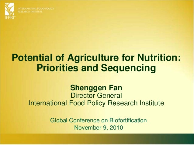 Potential of Agriculture for Nutrition: Priorities and Sequencing Shenggen Fan Director General International Food Policy ...