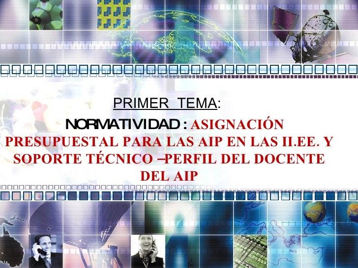 PRIMER  TEMA :  NORMATIVIDAD :  ASIGNACIÓN PRESUPUESTAL PARA LAS AIP EN LAS II.EE. Y SOPORTE TÉCNICO –PERFIL DEL DOCENTE D...