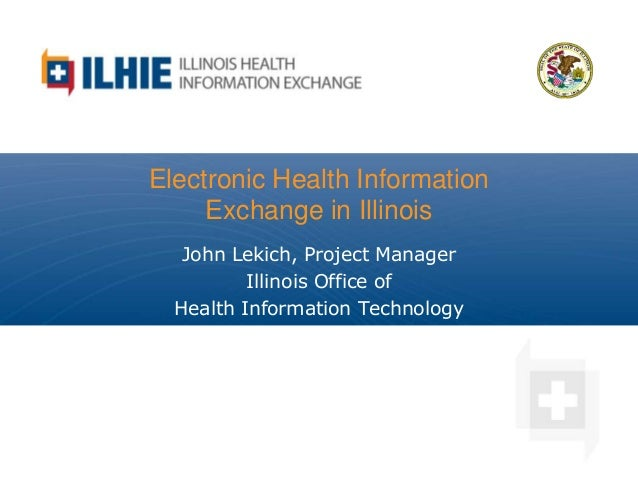 Electronic Health Information Exchange in Illinois John Lekich, Project Manager Illinois Office of Health Information Tech...
