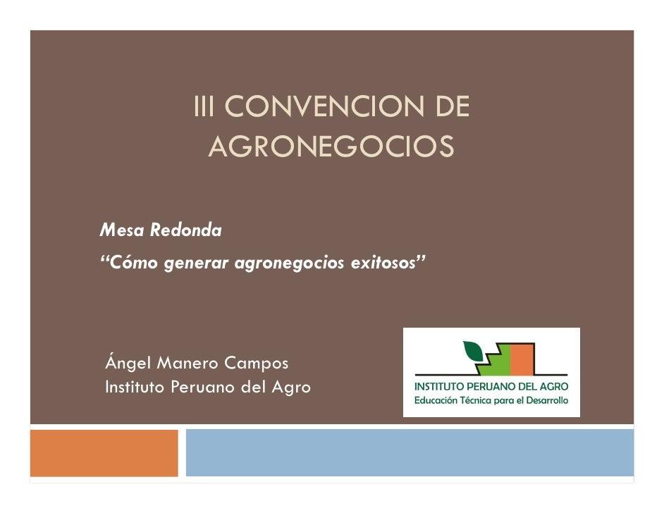 """III CONVENCION DE             AGRONEGOCIOSMesa Redonda""""Cómo generar agronegocios exitosos""""Ángel Manero CamposInstituto Per..."""