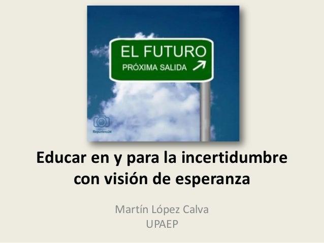 Educar en y para la incertidumbre con visión de esperanza Martín López Calva UPAEP