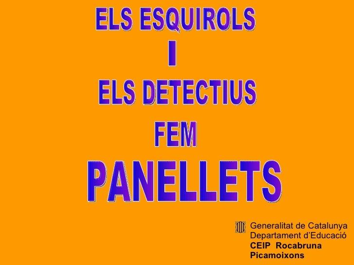 ELS ESQUIROLS I ELS DETECTIUS FEM PANELLETS Generalitat de Catalunya Departament d'Educació CEIP  R ocabruna Picamoixons
