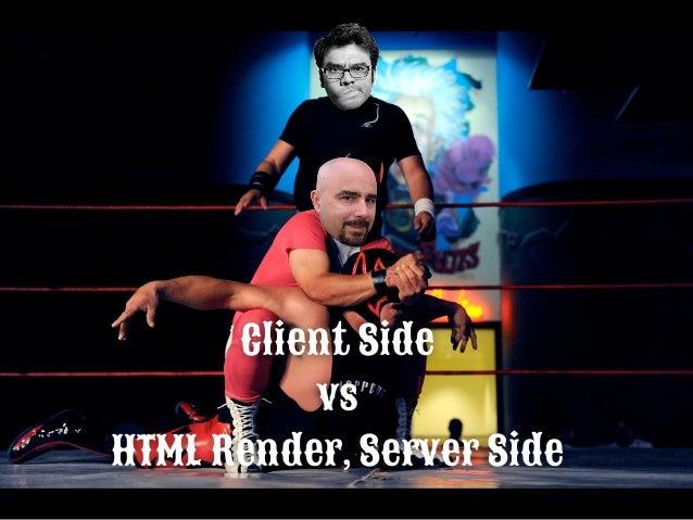 HTML Render, server side (Rudos Manuel) vs client side (Techs Edwin) • Es lento en el servidor pero ligero para los client...