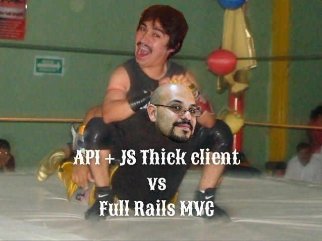 Arquitecture: API + JS Thick client (Techs Paco) vs Full Rails MVC (Rudos Javier) • Arquitecture: API + JS Thick client (T...