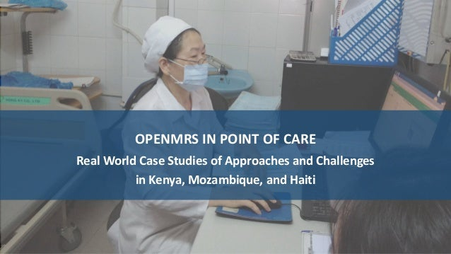 OPENMRS IN POINT OF CARE Real World Case Studies of Approaches and Challenges in Kenya, Mozambique, and Haiti