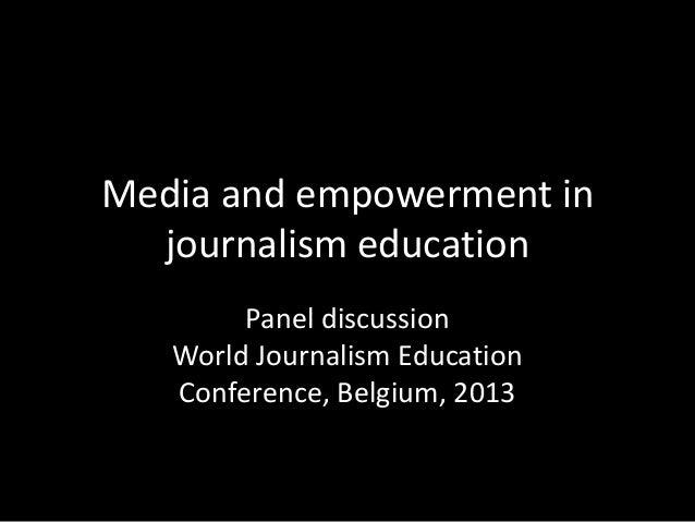 Media and empowerment in journalism education Panel discussion World Journalism Education Conference, Belgium, 2013
