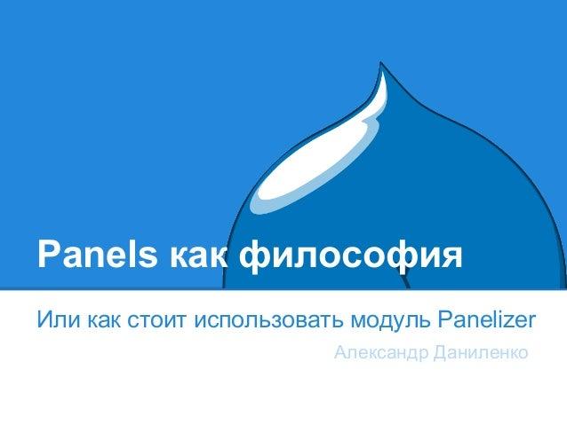 Panels как философия Или как стоит использовать модуль Panelizer Александр Даниленко