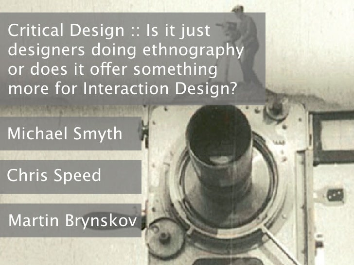 Critical Design :: Is it justdesigners doing ethnographyor does it offer somethingmore for Interaction Design?Michael Smyt...