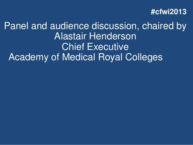 Panel and audience discussion, chaired by Alastair Henderson Chief Executive Academy of Medical Royal Colleges #cfwi2013