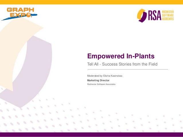 Empowered In-PlantsTell All - Success Stories from the FieldModerated by Elisha KasinskasMarketing DirectorRochester Softw...