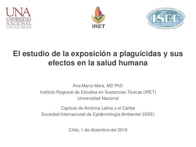 El estudio de la exposición a plaguicidas y sus efectos en la salud humana Ana María Mora, MD PhD Instituto Regional de Es...
