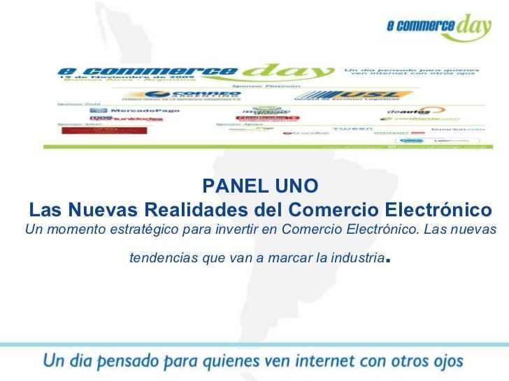 PANEL UNO Las Nuevas Realidades del Comercio Electrónico Un momento estratégico para invertir en Comercio Electrónico. Las...