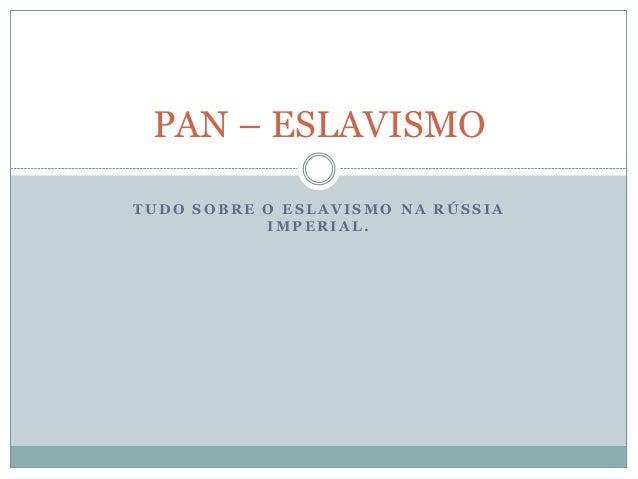 PAN – ESLAVISMO  TUDO SOBRE O ESLAVISMO NA RÚSSIA  IMPERIAL.