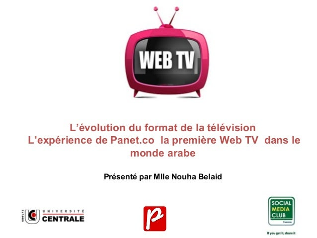 L'évolution du format de la télévision L'expérience de Panet.co la première Web TV dans le monde arabe Présenté par Mlle N...