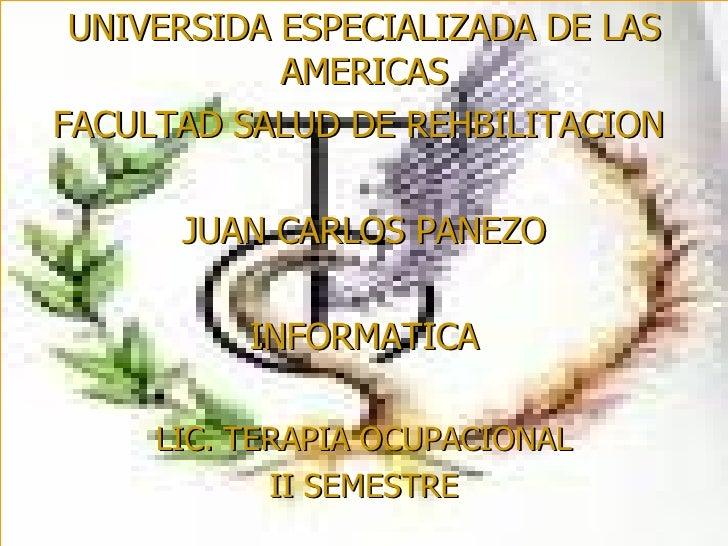 UNIVERSIDA ESPECIALIZADA DE LAS AMERICAS FACULTAD SALUD DE REHBILITACION  JUAN CARLOS PANEZO INFORMATICA LIC. TERAPIA OCUP...