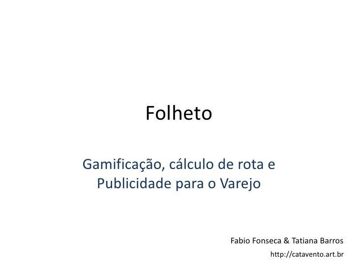 Folheto<br />Gamificação, cálculo de rota e Publicidade para o Varejo<br />Fabio Fonseca & Tatiana Barros<br />http://cata...