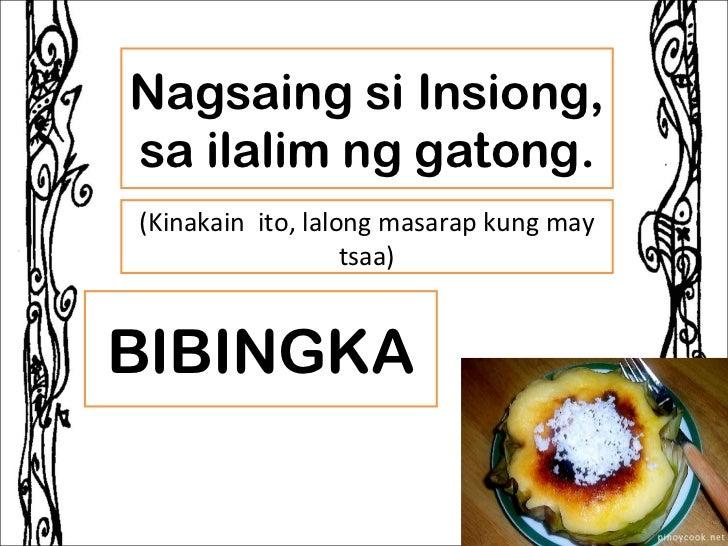 Nagsaing si Insiong,sa ilalim ng gatong.(Kinakain ito, lalong masarap kung may                   tsaa)BIBINGKA