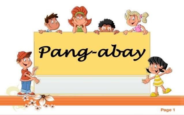 Pang-Abay Ito ay ang katawagan sa salita o lipon ng mga salitang nagbibigay-turing sa pandiwa, pang- uri o kapwa pang-abay