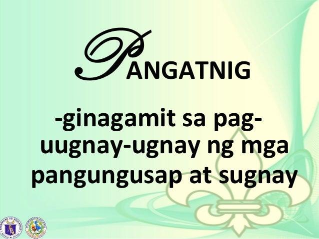 PANGATNIG -ginagamit sa pag- uugnay-ugnay ng mga pangungusap at sugnay