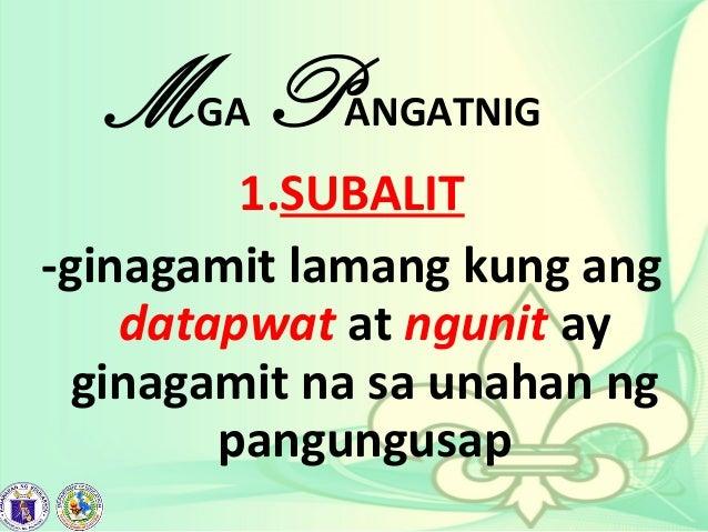 MGA PANGATNIG 1.SUBALIT -ginagamit lamang kung ang datapwat at ngunit ay ginagamit na sa unahan ng pangungusap
