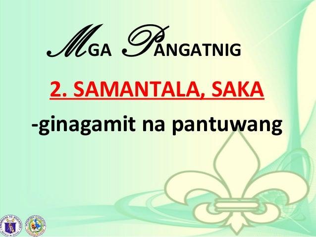 MGA PANGATNIG 2. SAMANTALA, SAKA -ginagamit na pantuwang