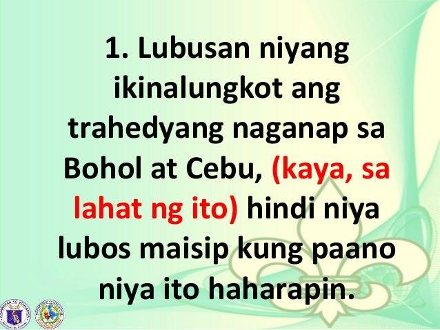 1. Lubusan niyang ikinalungkot ang trahedyang naganap sa Bohol at Cebu, (kaya, sa lahat ng ito) hindi niya lubos maisip ku...
