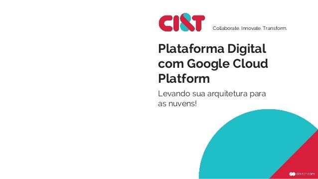 Plataforma Digital com Google Cloud Platform Levando sua arquitetura para as nuvens! Collaborate. Innovate. Transform.