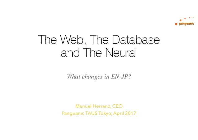 The Web, The Database and The Neural Manuel Herranz, CEO Pangeanic TAUS Tokyo, April 2017 What changes in EN-JP?