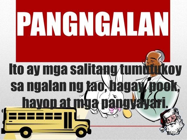 Ito ay mga salitang tumutukoy sa ngalan ng tao, bagay, pook, hayop at mga pangyayari. PANGNGALAN