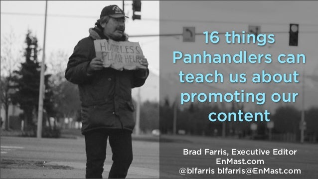 16 things Panhandlers can teach us about promoting our content Brad Farris, Executive Editor EnMast.com @blfarris blfarris...