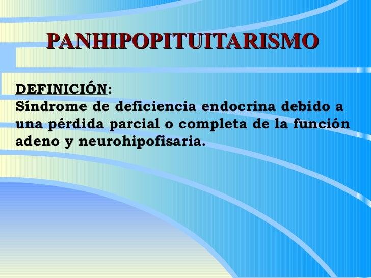 PANHIPOPITUITARISMO DEFINICIÓN :  Síndrome de deficiencia endocrina debido a una pérdida parcial o completa de la función ...
