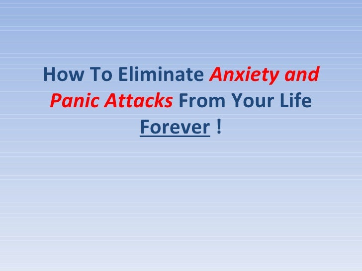 How To Eliminate  Anxiety and Panic Attacks  From Your Life  Forever  !