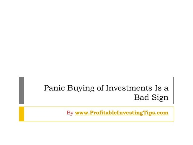 Panic Buying of Investments Is a Bad Sign By www.ProfitableInvestingTips.com