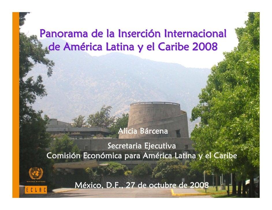 Panorama de la Inserción Internacional   de América Latina y el Caribe 2008                        Alicia Bárcena         ...
