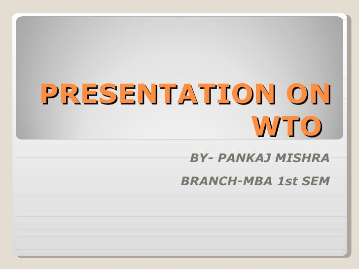 PRESENTATION ON WTO  BY- PANKAJ MISHRA BRANCH-MBA 1st SEM