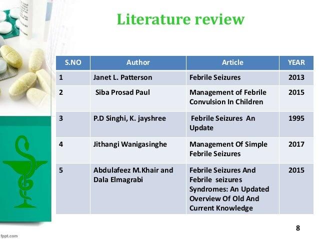 Literature review 8 S.NO Author Article YEAR 1 Janet L. Patterson Febrile Seizures 2013 2 Siba Prosad Paul Management of F...