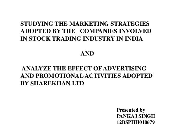 STUDYING THE MARKETING STRATEGIES ADOPTED BY THE COMPANIES INVOLVED IN STOCK TRADING INDUSTRY IN INDIA AND ANALYZE THE EFF...