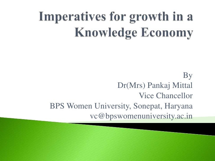 Imperatives for growth in a  Knowledge Economy<br />By<br />Dr(Mrs) Pankaj Mittal<br />Vice Chancellor<br />BPS Women Univ...
