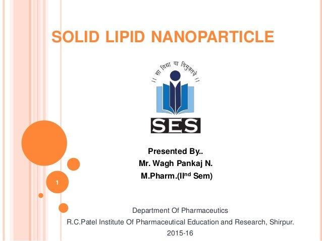 SOLID LIPID NANOPARTICLE Presented By.. Mr. Wagh Pankaj N. M.Pharm.(IInd Sem) 1 Department Of Pharmaceutics R.C.Patel Inst...