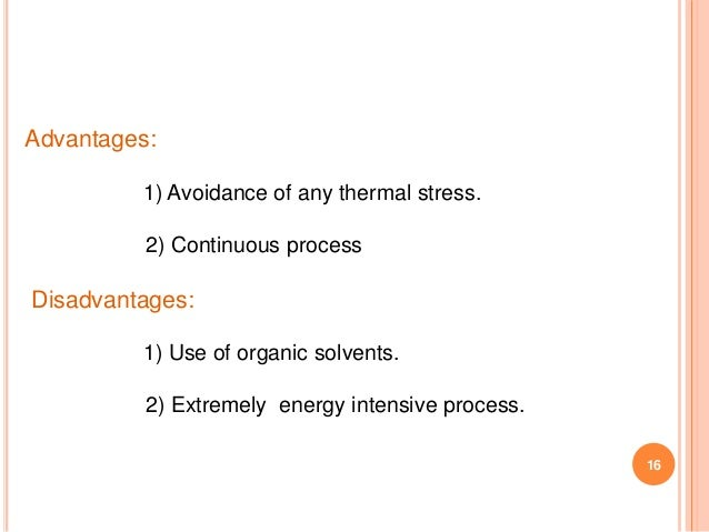 16 Advantages: 1) Avoidance of any thermal stress. 2) Continuous process Disadvantages: 1) Use of organic solvents. 2) Ext...