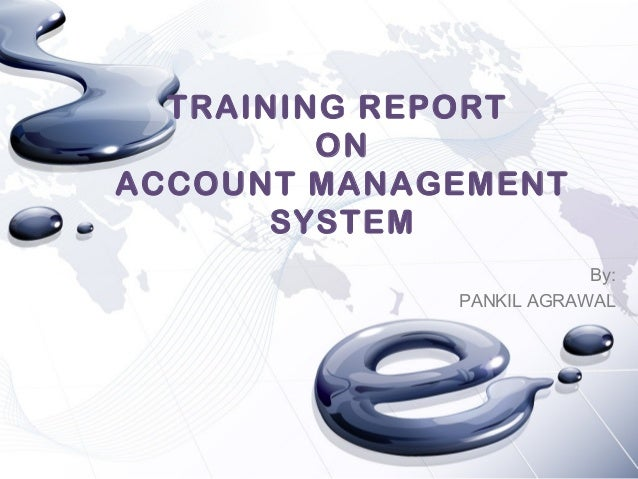 TRAINING REPORT ON ACCOUNT MANAGEMENT SYSTEM By: PANKIL AGRAWAL