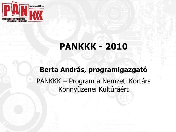 PANKKK - 2010 Berta András, programigazgató PANKKK – Program a Nemzeti Kortárs Könnyűzenei Kultúráért